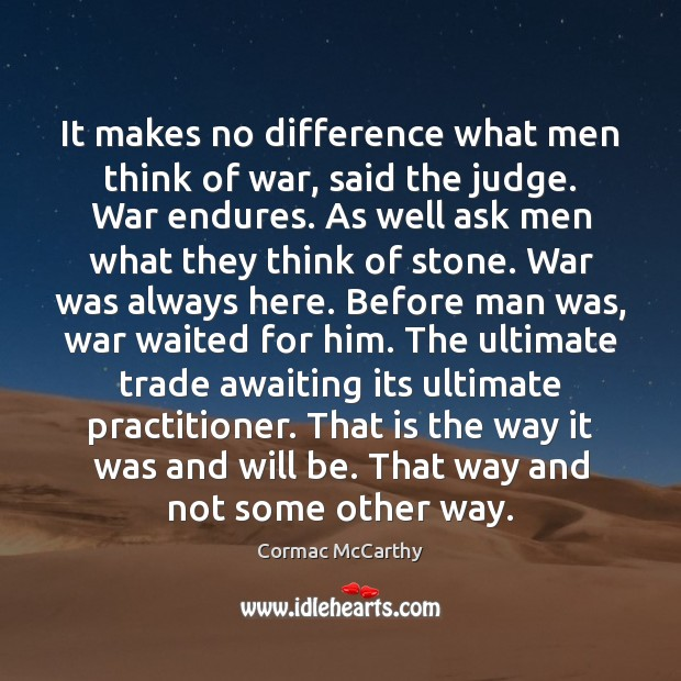 Image, It makes no difference what men think of war, said the judge.
