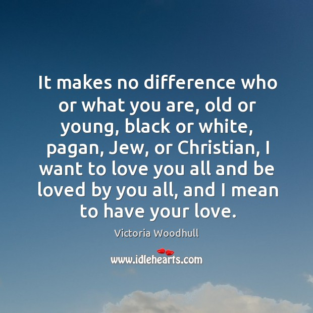 It makes no difference who or what you are, old or young, black or white, pagan, jew Victoria Woodhull Picture Quote
