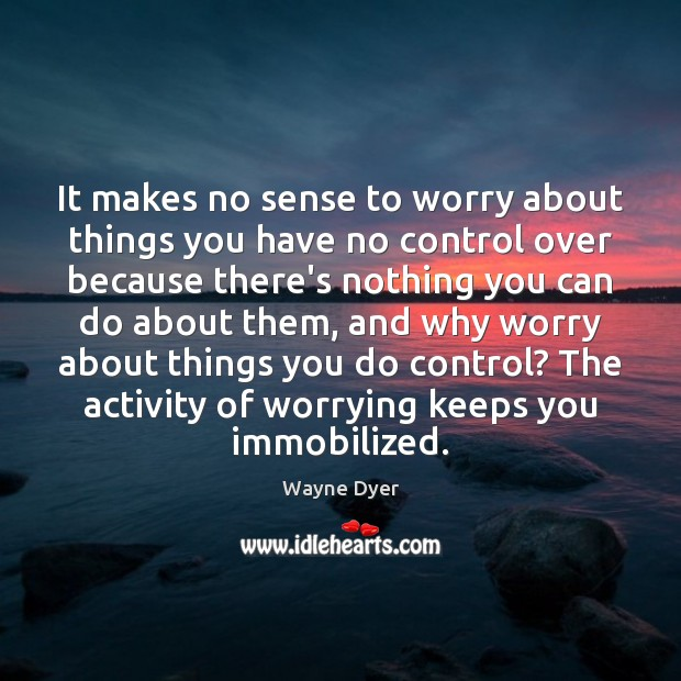 It makes no sense to worry about things you have no control Image