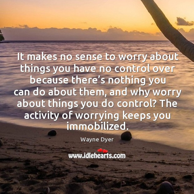 It makes no sense to worry about things you have no control over because there's nothing you can do about them Image