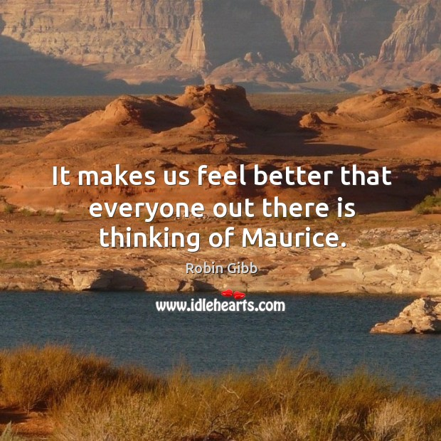 It makes us feel better that everyone out there is thinking of maurice. Robin Gibb Picture Quote