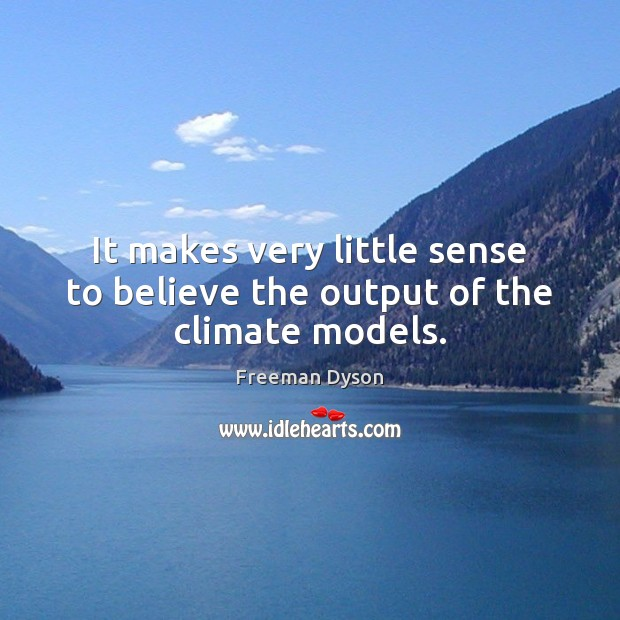 It makes very little sense to believe the output of the climate models. Freeman Dyson Picture Quote