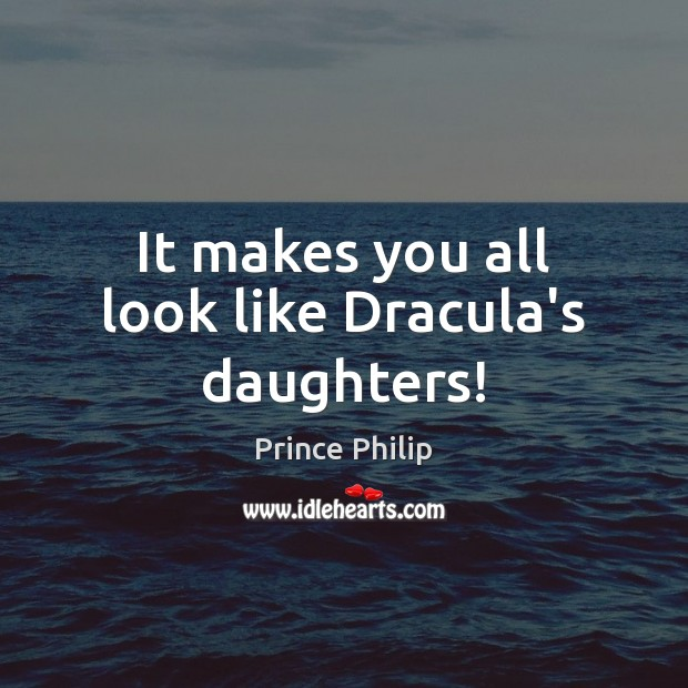It makes you all look like Dracula's daughters! Image