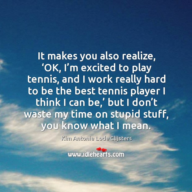 It makes you also realize, 'ok, I'm excited to play tennis, and I work really hard Image