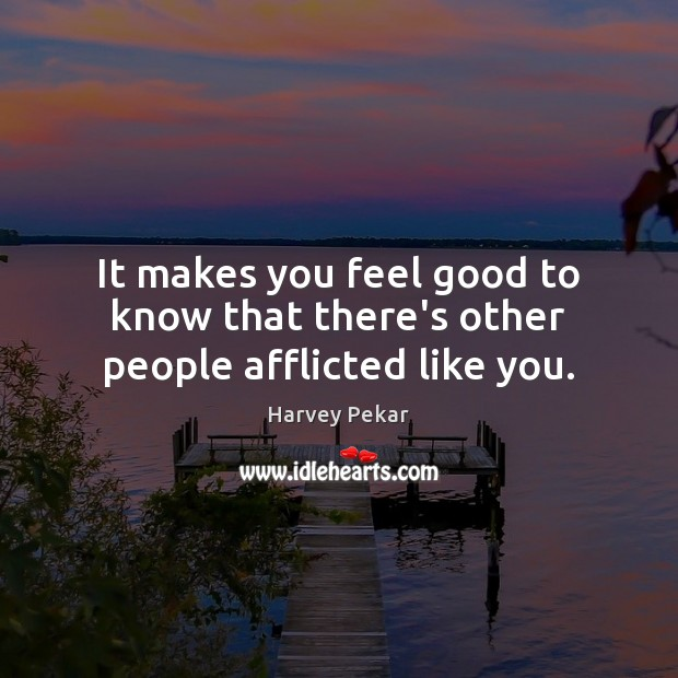It makes you feel good to know that there's other people afflicted like you. Harvey Pekar Picture Quote