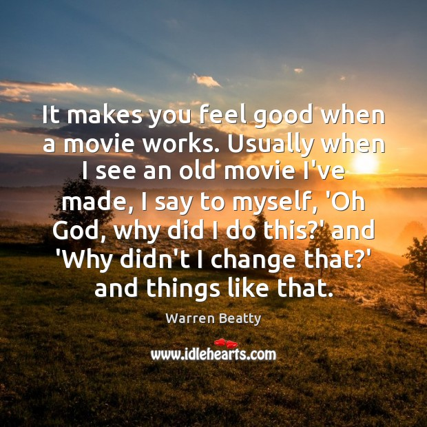 It makes you feel good when a movie works. Usually when I Image