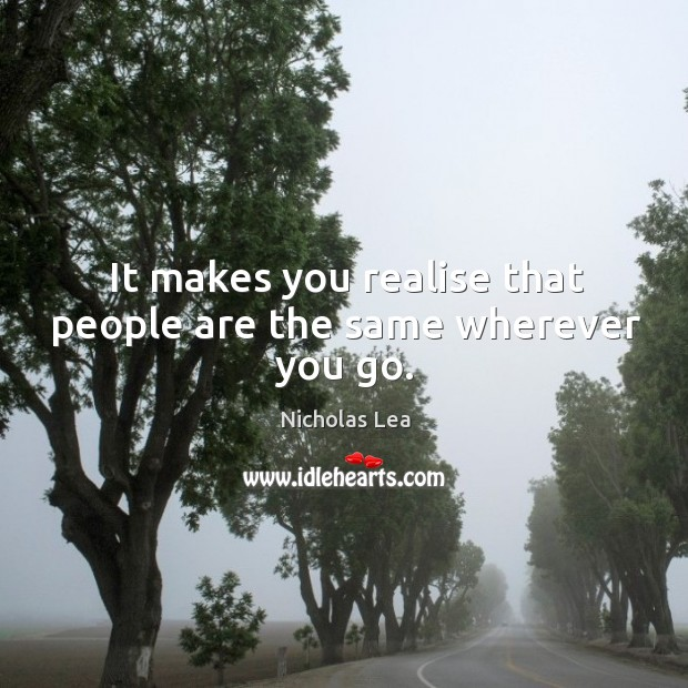 It makes you realise that people are the same wherever you go. Nicholas Lea Picture Quote