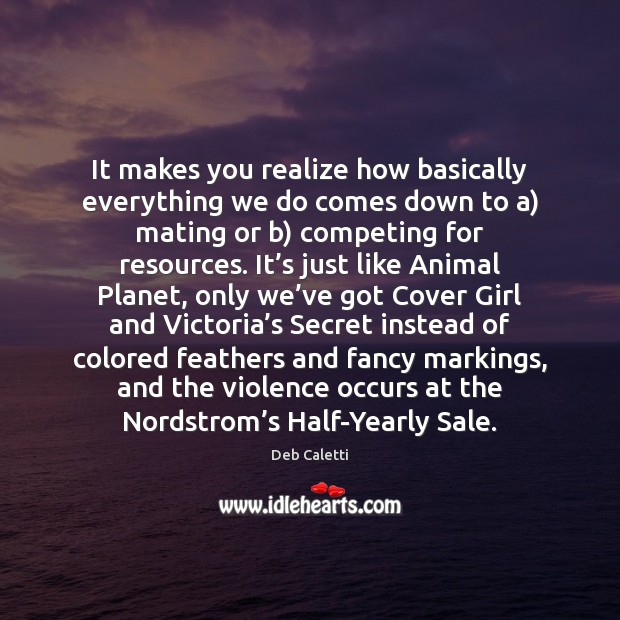 It makes you realize how basically everything we do comes down to Deb Caletti Picture Quote