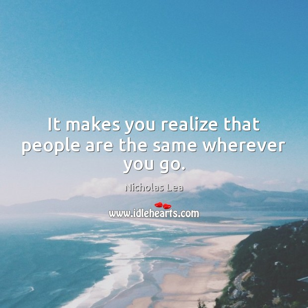 It makes you realize that people are the same wherever you go. Nicholas Lea Picture Quote