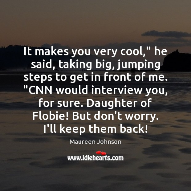 """Image, It makes you very cool,"""" he said, taking big, jumping steps to"""
