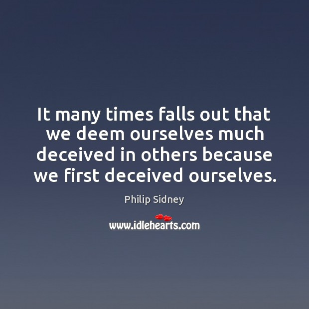 It many times falls out that we deem ourselves much deceived in Philip Sidney Picture Quote