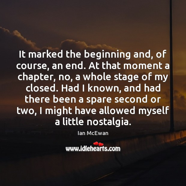 It marked the beginning and, of course, an end. At that moment Ian McEwan Picture Quote