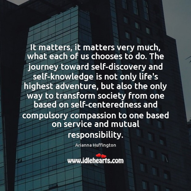 It matters, it matters very much, what each of us chooses to Arianna Huffington Picture Quote