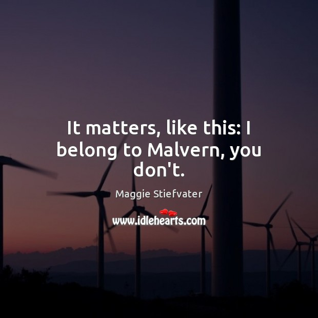 It matters, like this: I belong to Malvern, you don't. Image