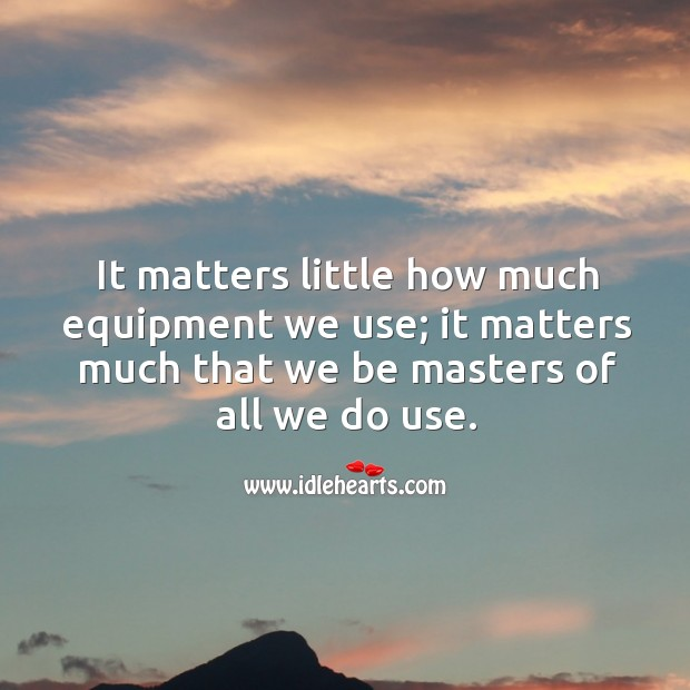 It matters little how much equipment we use; it matters much that we be masters of all we do use. Image