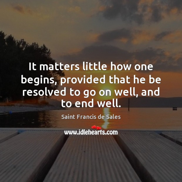 It matters little how one begins, provided that he be resolved to Saint Francis de Sales Picture Quote