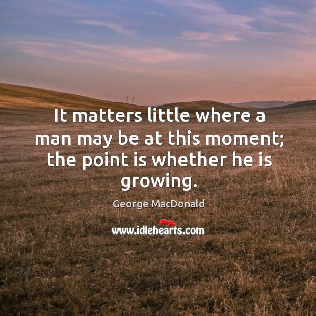 It matters little where a man may be at this moment; the point is whether he is growing. Image