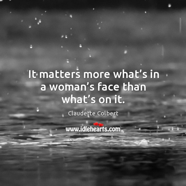 It matters more what's in a woman's face than what's on it. Claudette Colbert Picture Quote