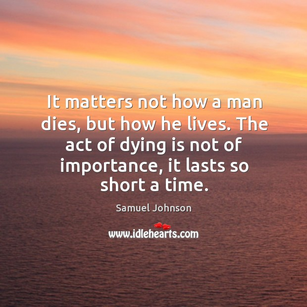 It matters not how a man dies, but how he lives. The act of dying is not of importance, it lasts so short a time. Image