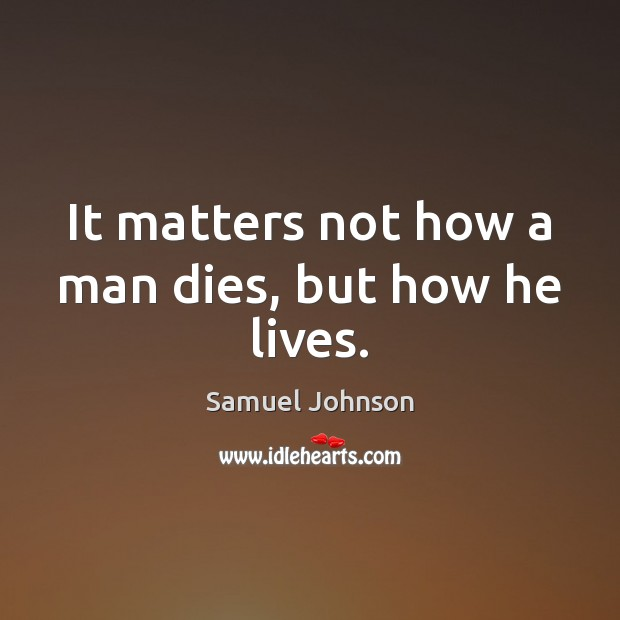 It matters not how a man dies, but how he lives. Image