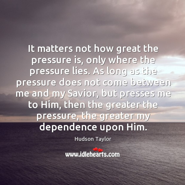 It matters not how great the pressure is, only where the pressure Hudson Taylor Picture Quote