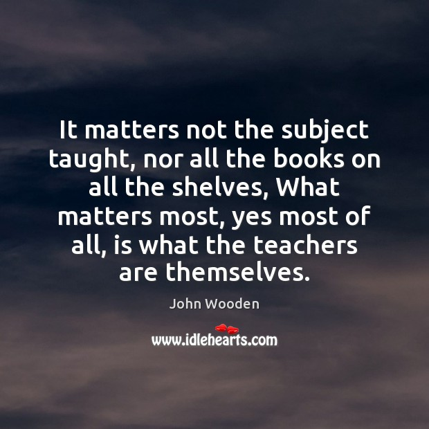 Image, It matters not the subject taught, nor all the books on all