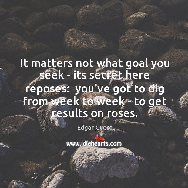 It matters not what goal you seek – its secret here reposes: Edgar Guest Picture Quote