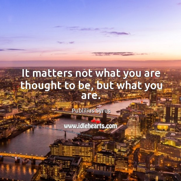 It matters not what you are thought to be, but what you are. Image