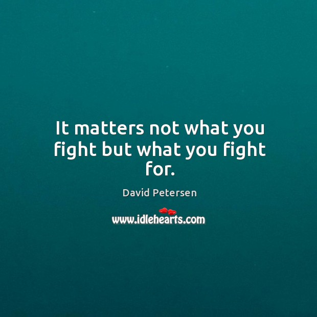 It matters not what you fight but what you fight for. Image