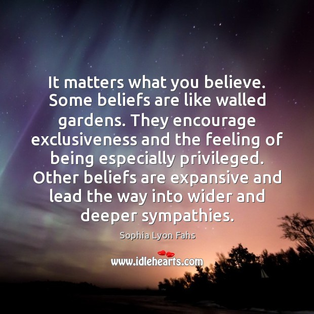 It matters what you believe. Some beliefs are like walled gardens. They Sophia Lyon Fahs Picture Quote