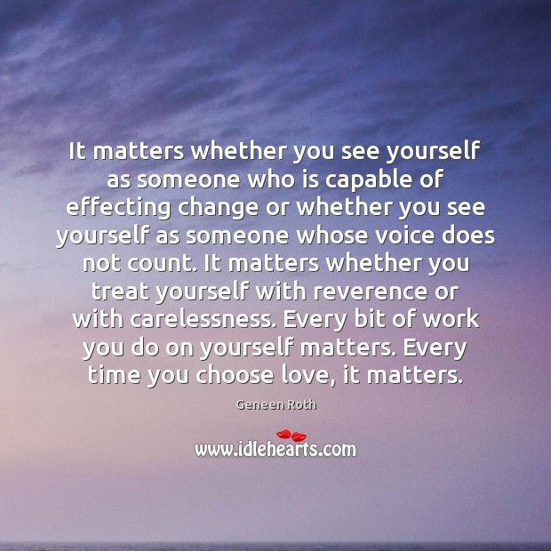 It matters whether you see yourself as someone who is capable of Geneen Roth Picture Quote
