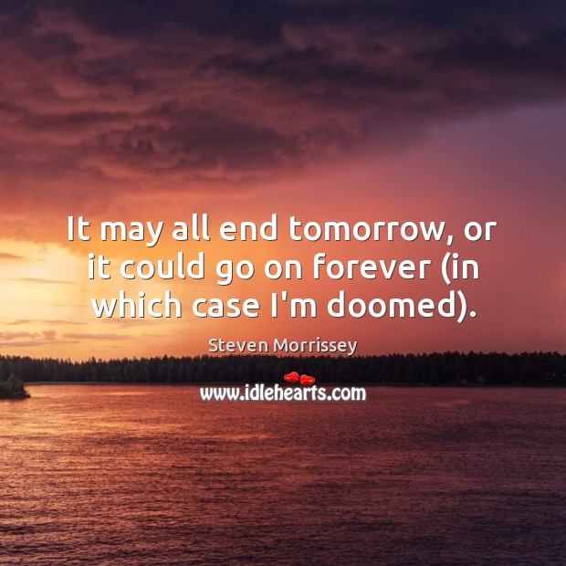It may all end tomorrow, or it could go on forever (in which case I'm doomed). Steven Morrissey Picture Quote