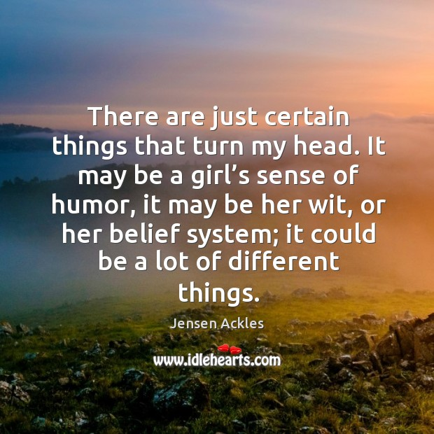 It may be a girl's sense of humor, it may be her wit, or her belief system; it could be a lot of different things. Image
