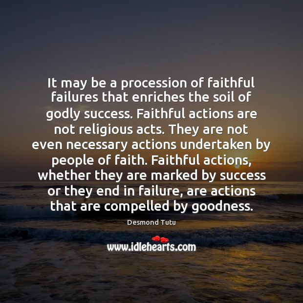 It may be a procession of faithful failures that enriches the soil Desmond Tutu Picture Quote