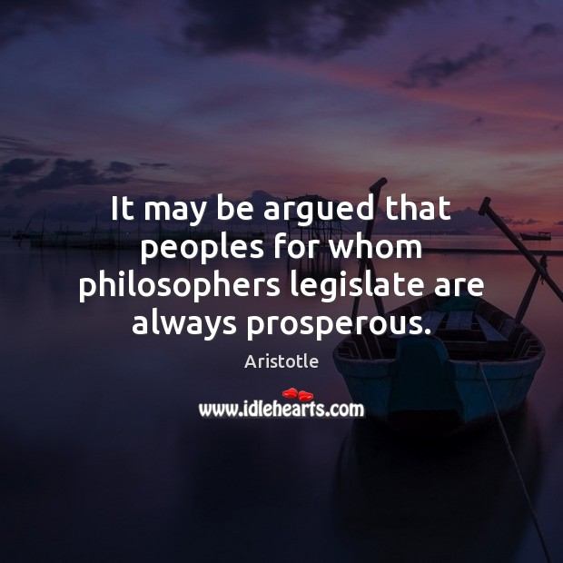 Image, It may be argued that peoples for whom philosophers legislate are always prosperous.