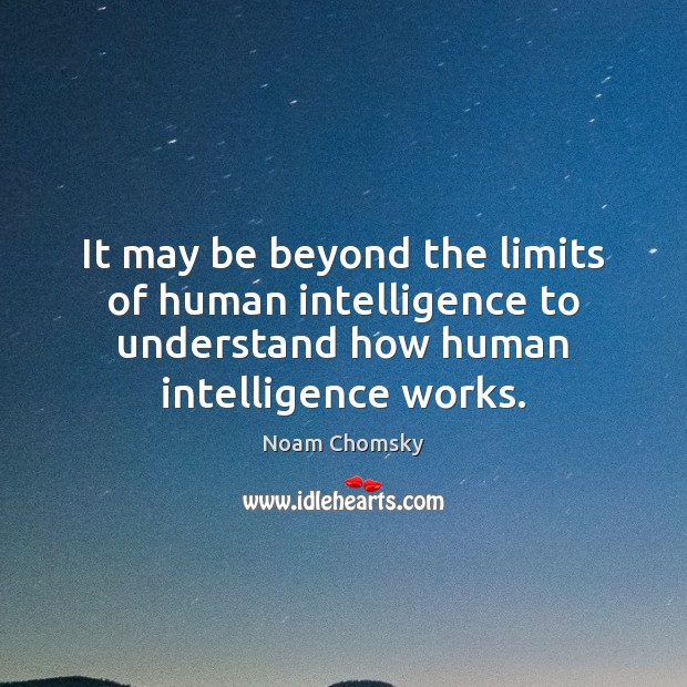 It may be beyond the limits of human intelligence to understand how Noam Chomsky Picture Quote