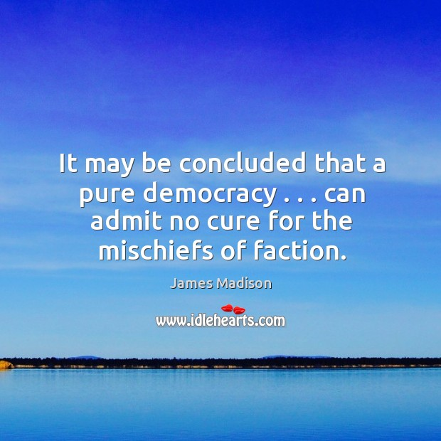 It may be concluded that a pure democracy . . . can admit no cure Image