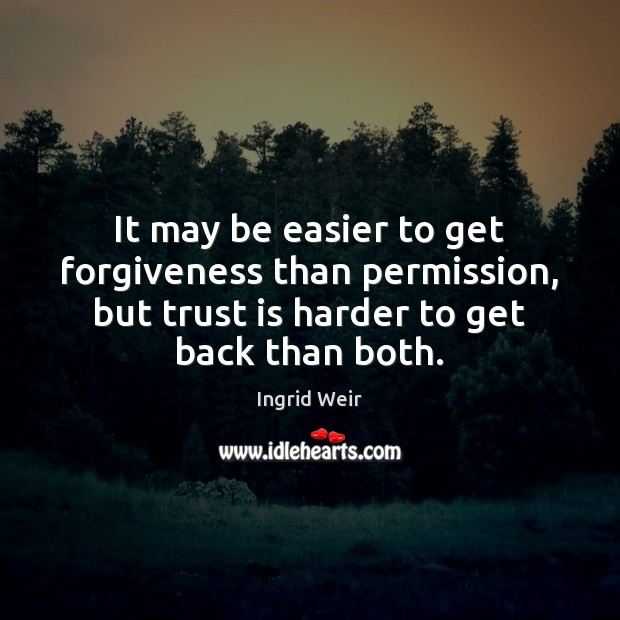It may be easier to get forgiveness than permission, but trust is Image