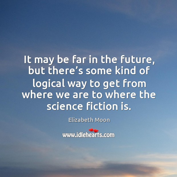 It may be far in the future, but there's some kind of logical way to get from where we are to where the science fiction is. Elizabeth Moon Picture Quote