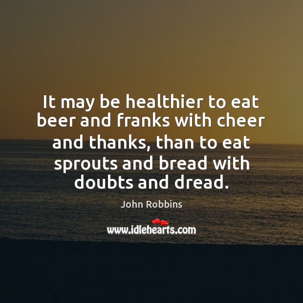 It may be healthier to eat beer and franks with cheer and John Robbins Picture Quote