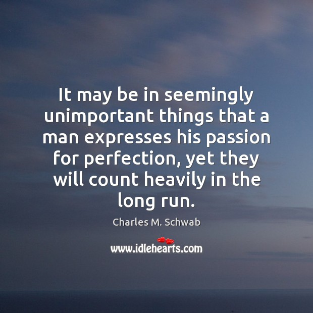 It may be in seemingly unimportant things that a man expresses his Charles M. Schwab Picture Quote