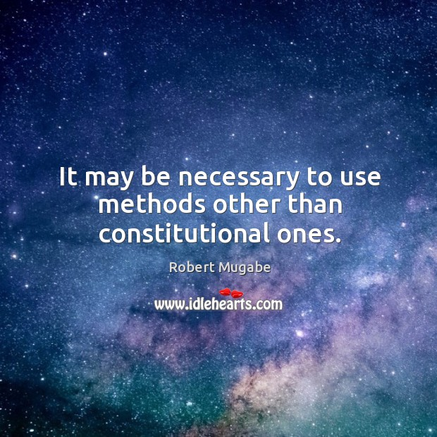It may be necessary to use methods other than constitutional ones. Robert Mugabe Picture Quote