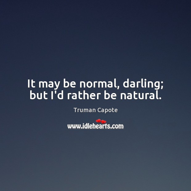 Image, It may be normal, darling; but I'd rather be natural.