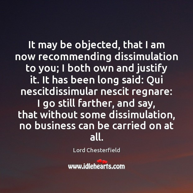 It may be objected, that I am now recommending dissimulation to you; Lord Chesterfield Picture Quote