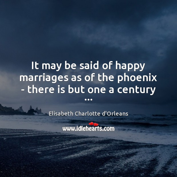 It may be said of happy marriages as of the phoenix – there is but one a century … Elisabeth Charlotte d'Orleans Picture Quote