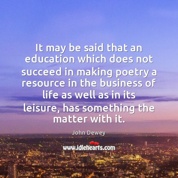 It may be said that an education which does not succeed in John Dewey Picture Quote