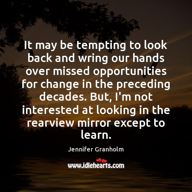 It may be tempting to look back and wring our hands over Jennifer Granholm Picture Quote