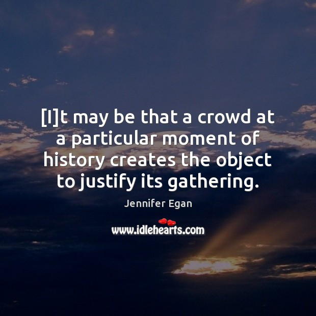 [I]t may be that a crowd at a particular moment of Jennifer Egan Picture Quote