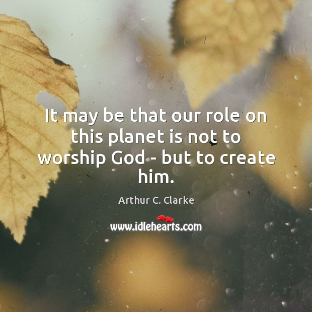 It may be that our role on this planet is not to worship God – but to create him. Arthur C. Clarke Picture Quote