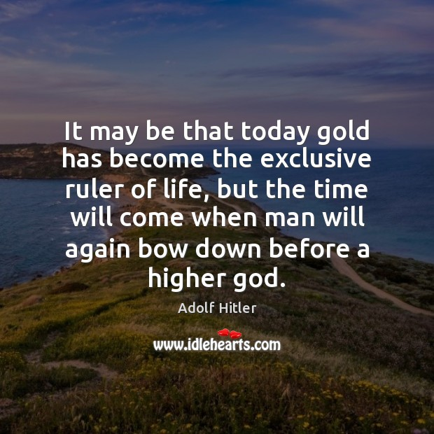It may be that today gold has become the exclusive ruler of Adolf Hitler Picture Quote